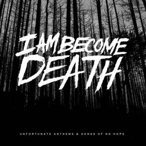 I Am Become Death – Unfortunate Anthems and Songs of No Hope (2017)