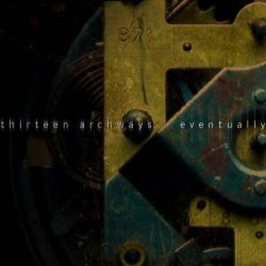 Thirteen Archways – Eventually (2017)