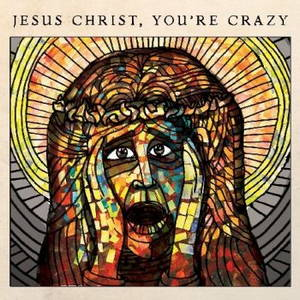 The Cubby Creatures - Jesus Christ, You're Crazy (2017)